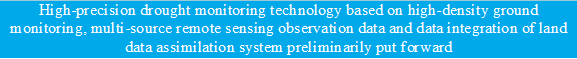 High-precision drought monitoring technology based on high-density ground monitoring, multi-source remote sensing observation data and data integration of land data assimilation system preliminarily put forward - 说明: 11